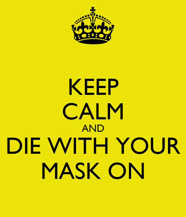 KEEP CALM AND DIE WITH YOUR MASK ON