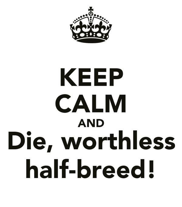 KEEP CALM AND Die, worthless half-breed!