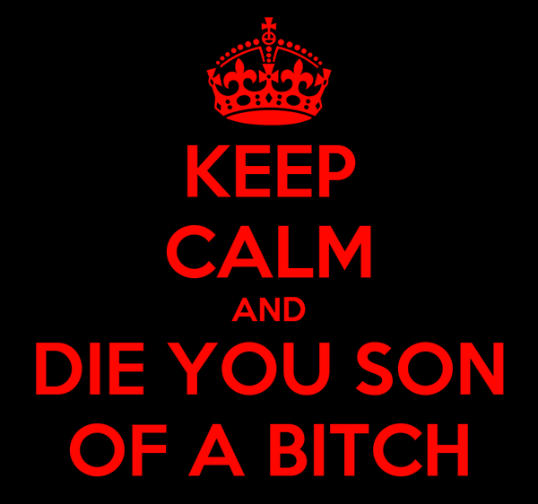 KEEP CALM AND DIE YOU SON OF A BITCH