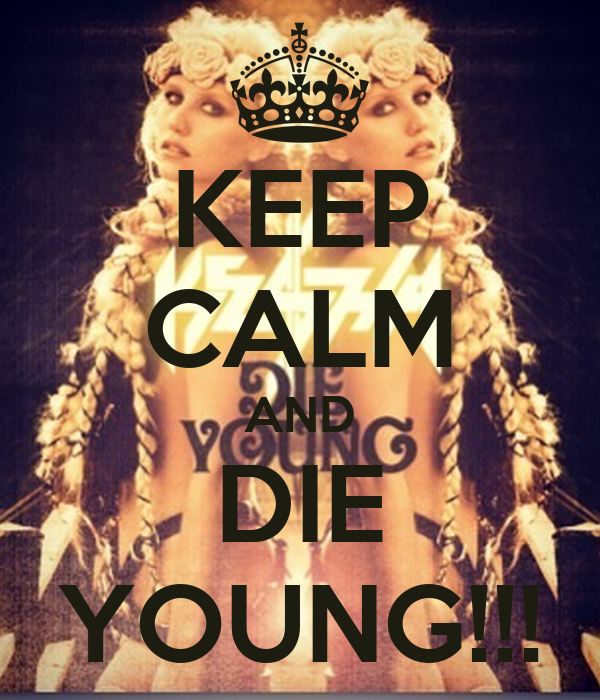 KEEP CALM AND DIE YOUNG!!!