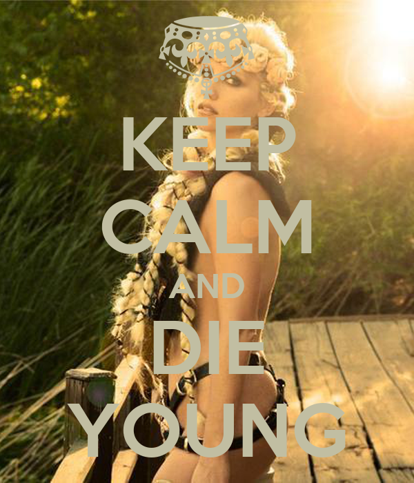 KEEP CALM AND DIE YOUNG