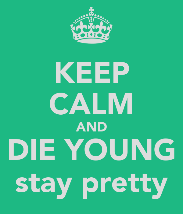 KEEP CALM AND DIE YOUNG stay pretty