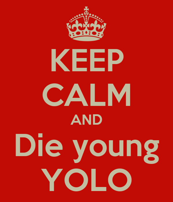 KEEP CALM AND Die young YOLO