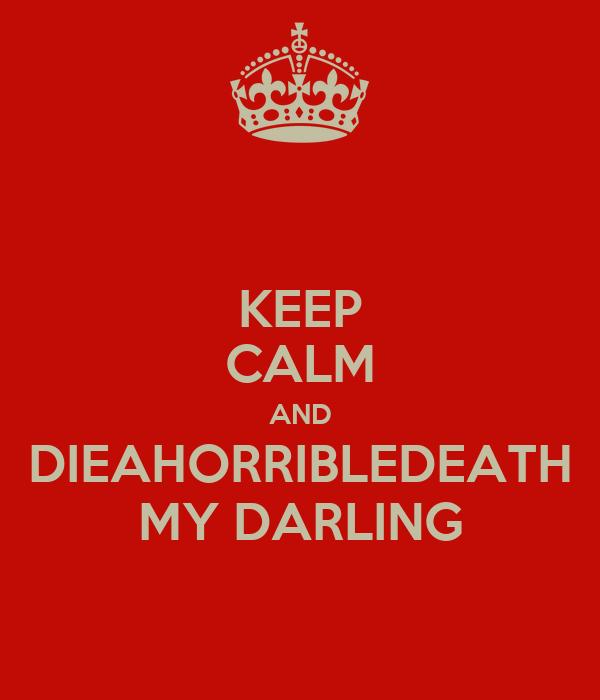 KEEP CALM AND DIEAHORRIBLEDEATH MY DARLING