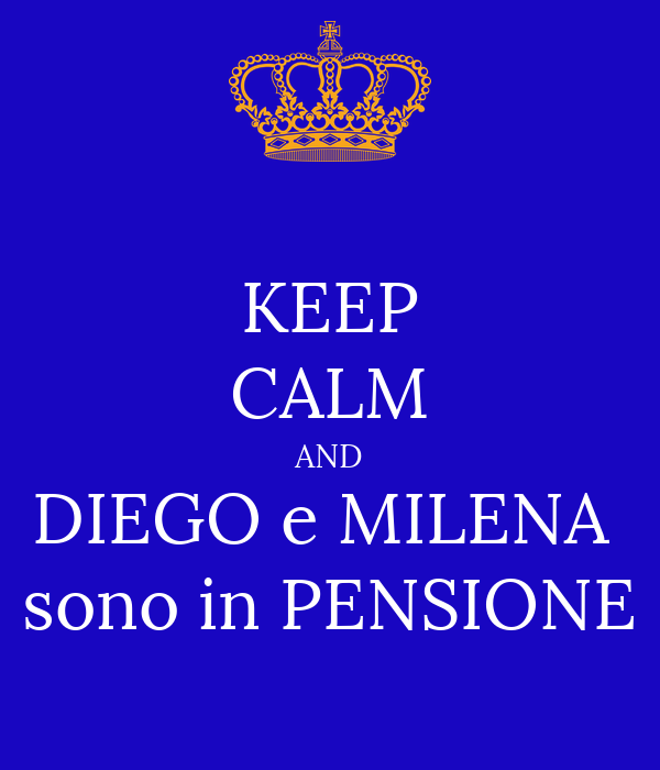KEEP CALM AND DIEGO e MILENA  sono in PENSIONE