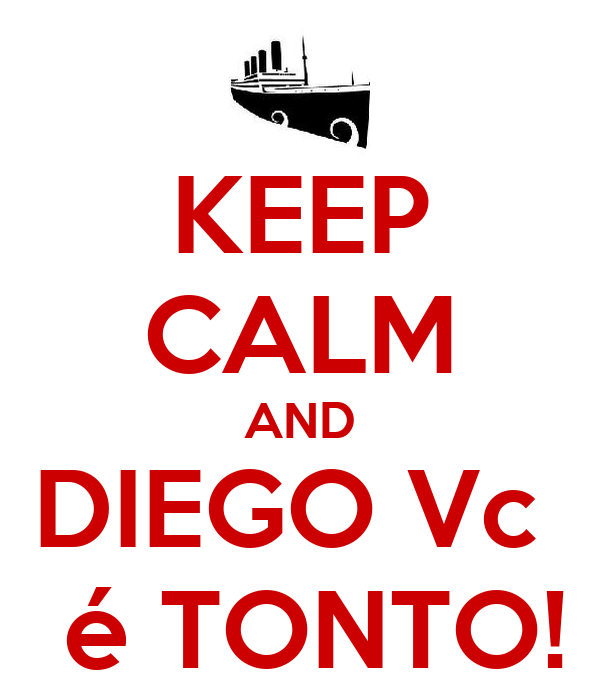 KEEP CALM AND DIEGO Vc   é TONTO!