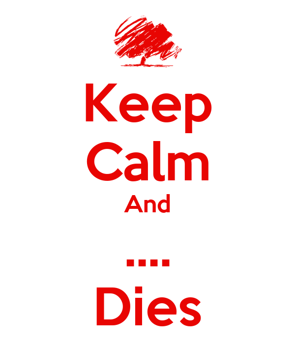 Keep Calm And .... Dies