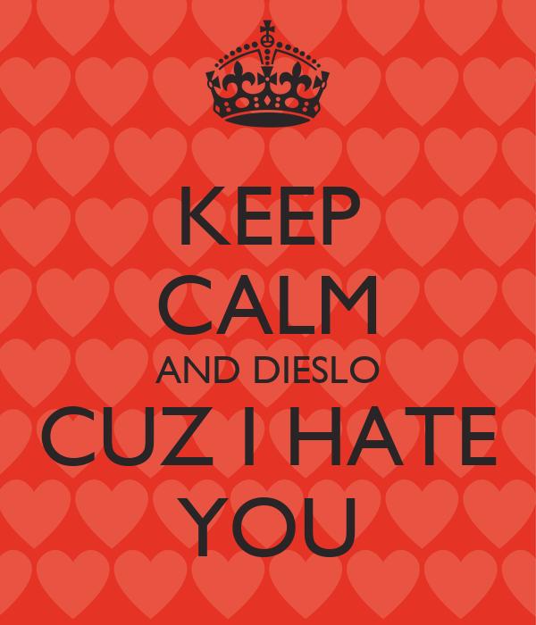 KEEP CALM AND DIESLO CUZ I HATE YOU
