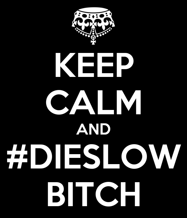 KEEP CALM AND #DIESLOW BITCH