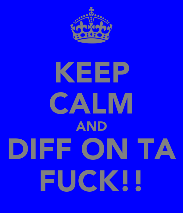 KEEP CALM AND DIFF ON TA FUCK!!