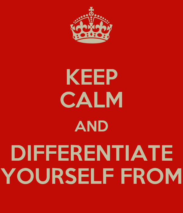 KEEP CALM AND DIFFERENTIATE YOURSELF FROM