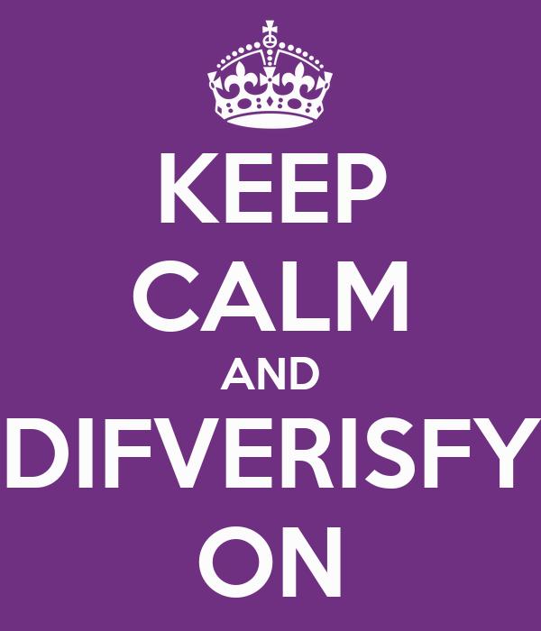 KEEP CALM AND DIFVERISFY ON