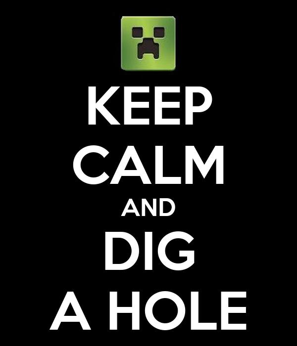KEEP CALM AND DIG A HOLE