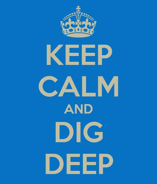 KEEP CALM AND DIG DEEP