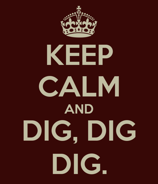 KEEP CALM AND DIG, DIG DIG.