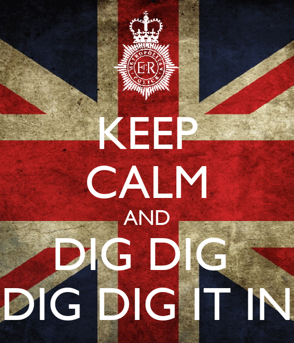 KEEP CALM AND DIG DIG  DIG DIG IT IN