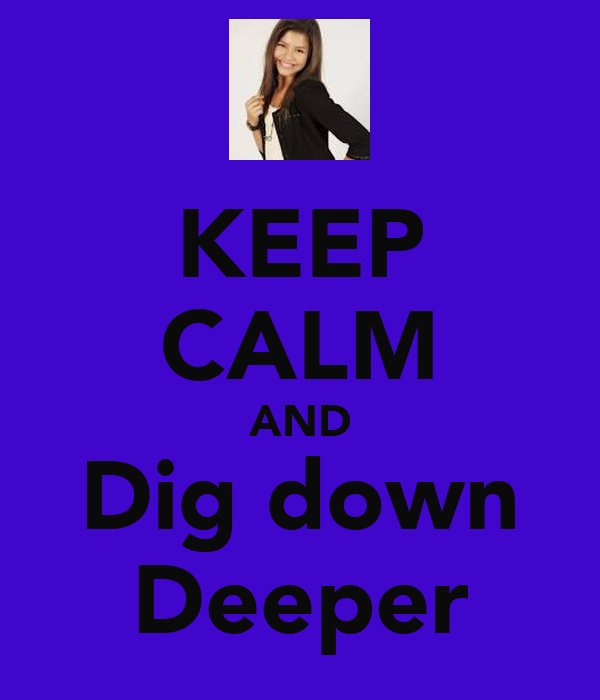 KEEP CALM AND Dig down Deeper
