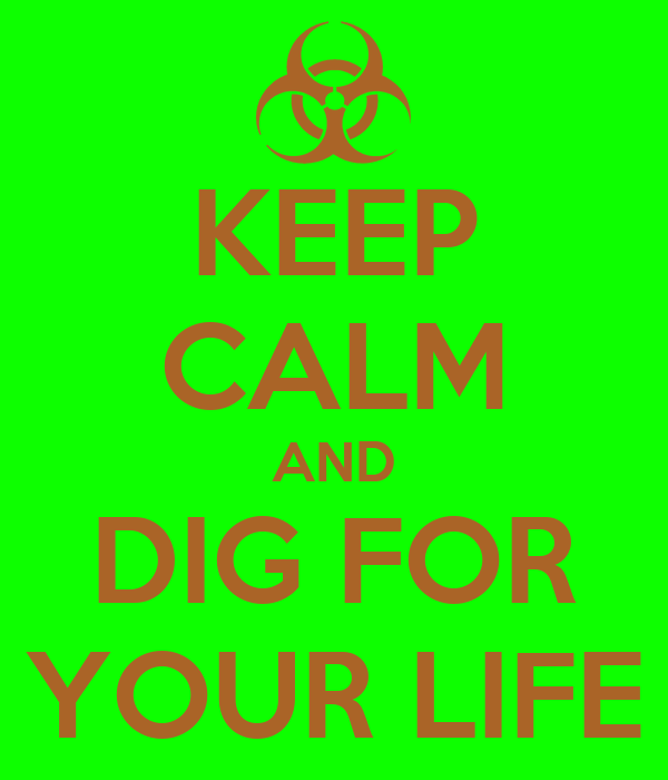KEEP CALM AND DIG FOR YOUR LIFE