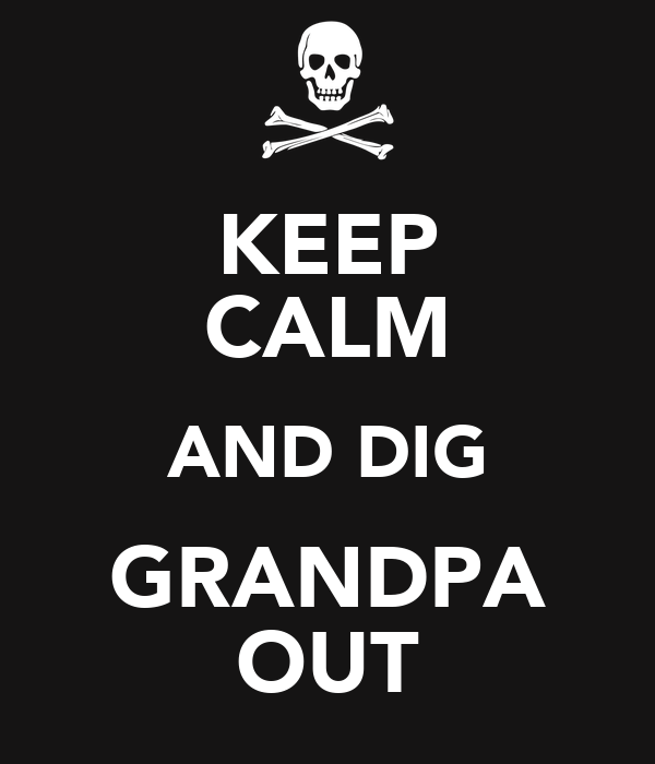 KEEP CALM AND DIG GRANDPA OUT