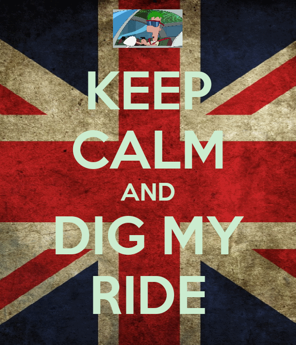 KEEP CALM AND DIG MY RIDE