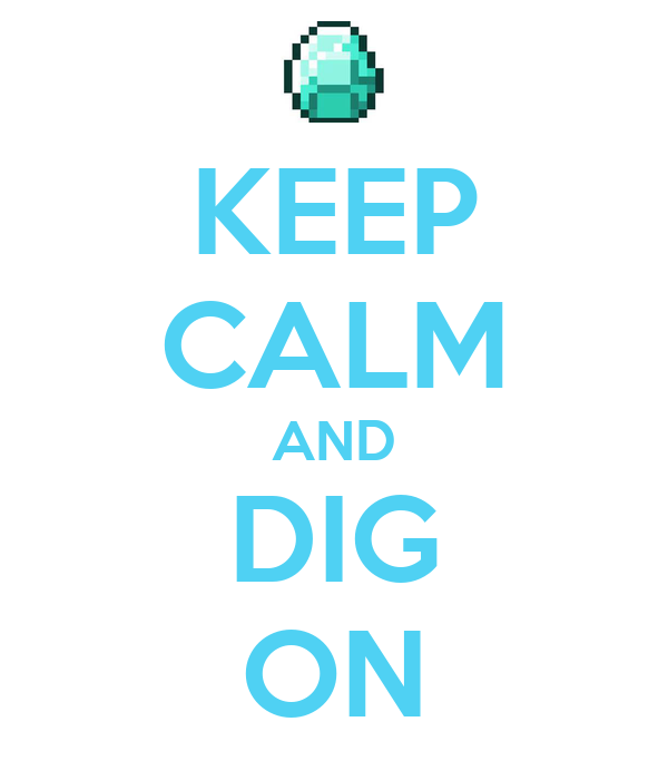 KEEP CALM AND DIG ON