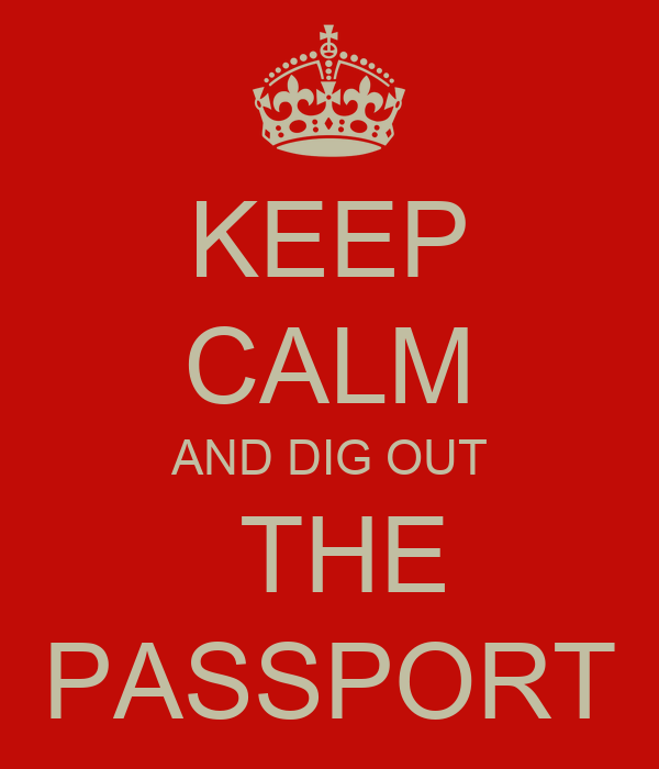 KEEP CALM AND DIG OUT  THE PASSPORT