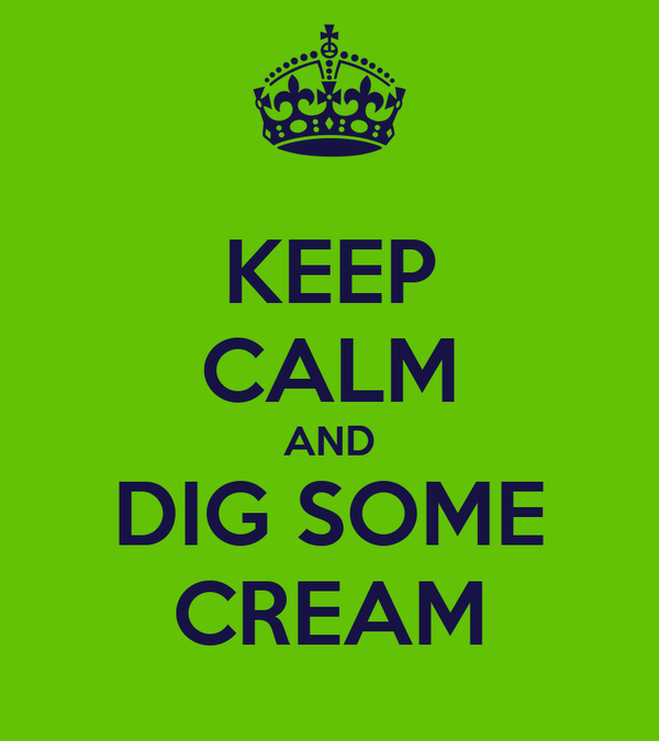 KEEP CALM AND DIG SOME CREAM