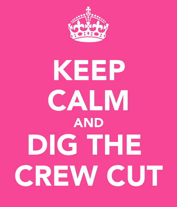 KEEP CALM AND DIG THE  CREW CUT