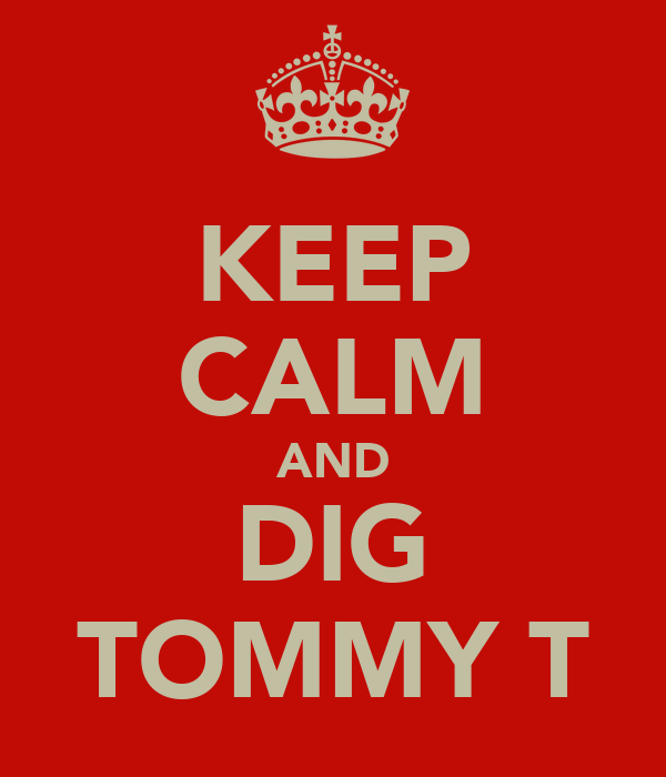 KEEP CALM AND DIG TOMMY T