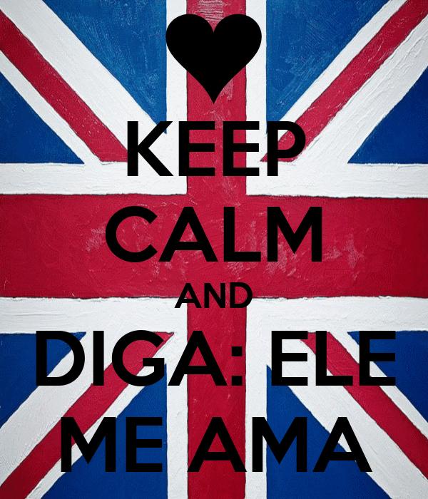 KEEP CALM AND DIGA: ELE ME AMA