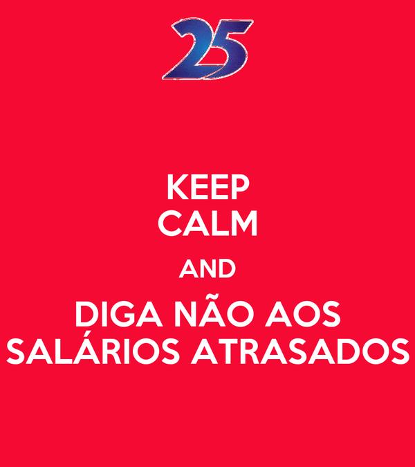 KEEP CALM AND DIGA NÃO AOS SALÁRIOS ATRASADOS