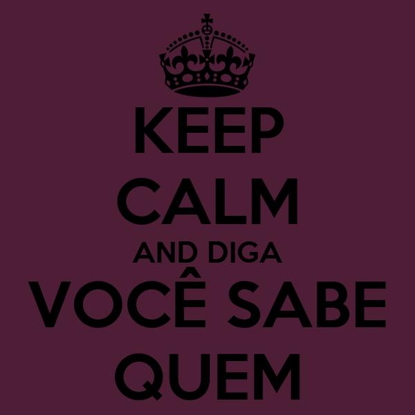 KEEP CALM AND DIGA VOCÊ SABE QUEM