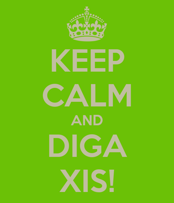 KEEP CALM AND DIGA XIS!