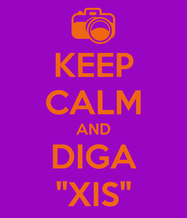 KEEP CALM AND DIGA ''XIS''