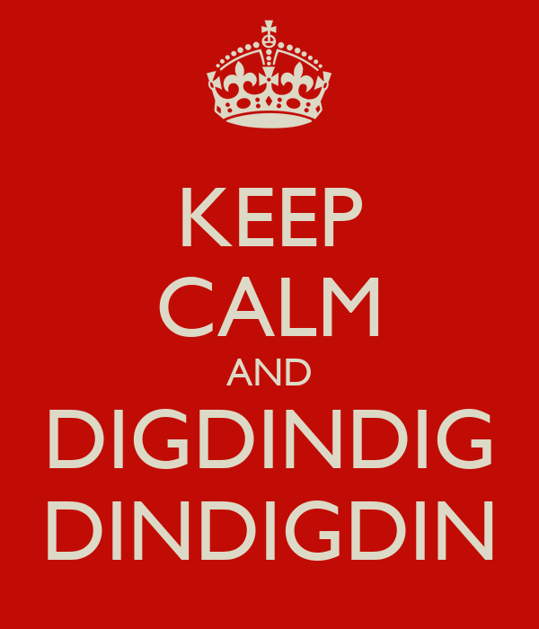 KEEP CALM AND DIGDINDIG DINDIGDIN