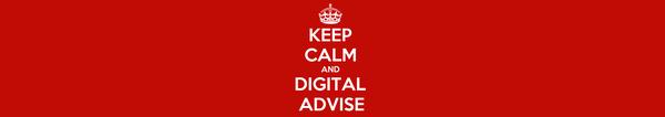 KEEP CALM AND DIGITAL ADVISE