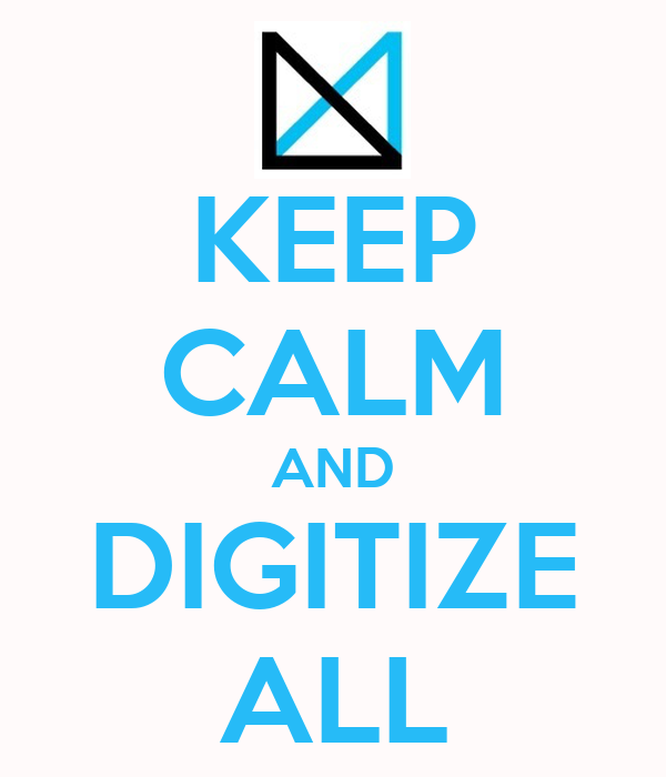 KEEP CALM AND DIGITIZE ALL