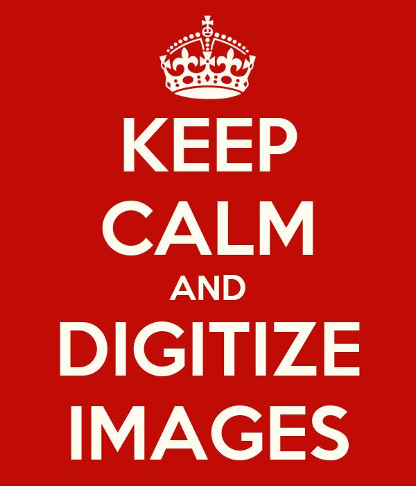 KEEP CALM AND DIGITIZE IMAGES