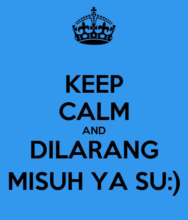 KEEP CALM AND DILARANG MISUH YA SU:)