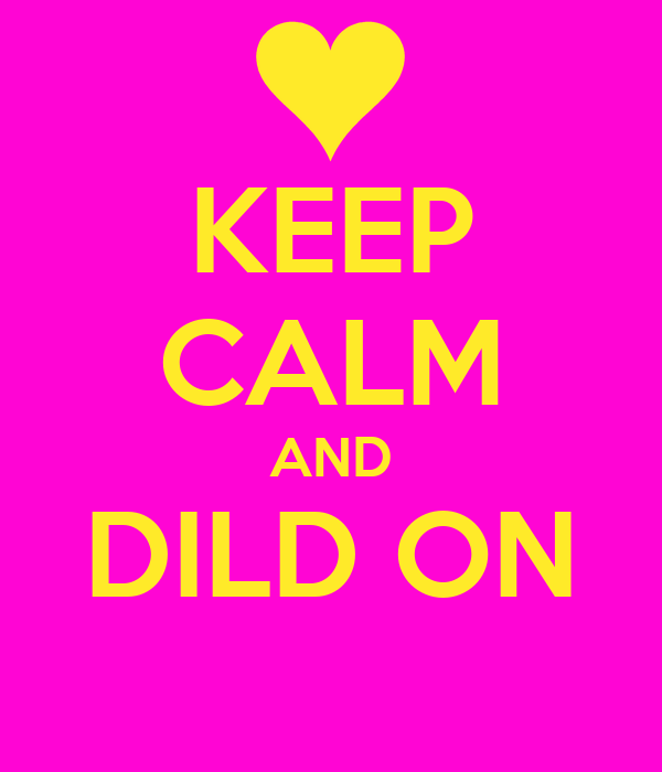 KEEP CALM AND DILD ON