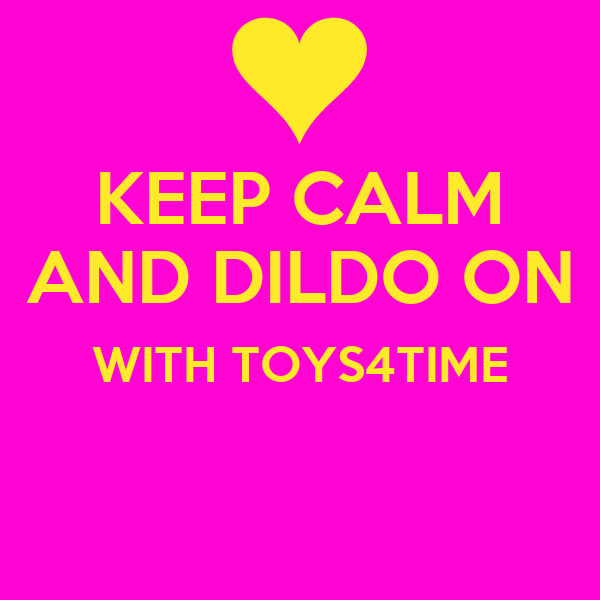 KEEP CALM AND DILDO ON WITH TOYS4TIME