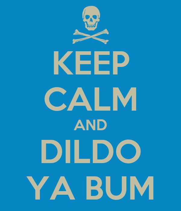 KEEP CALM AND DILDO YA BUM