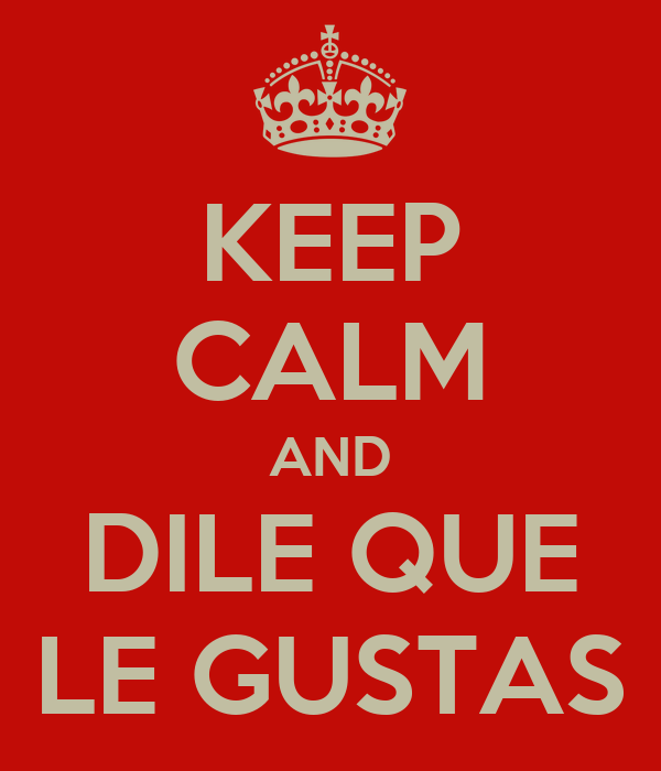 KEEP CALM AND DILE QUE LE GUSTAS