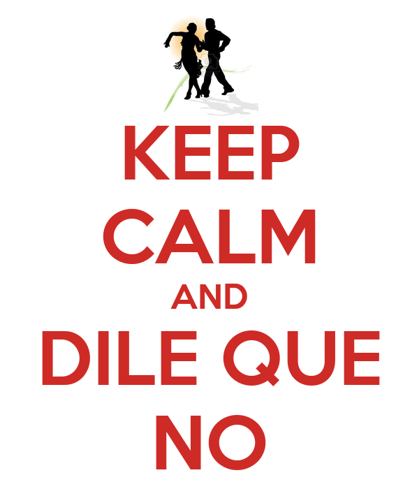KEEP CALM AND DILE QUE NO
