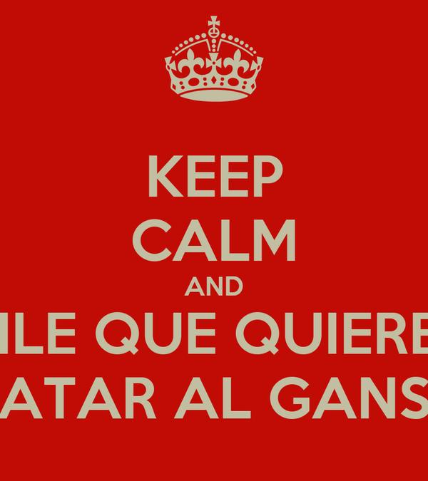 KEEP CALM AND DILE QUE QUIERES MATAR AL GANSO