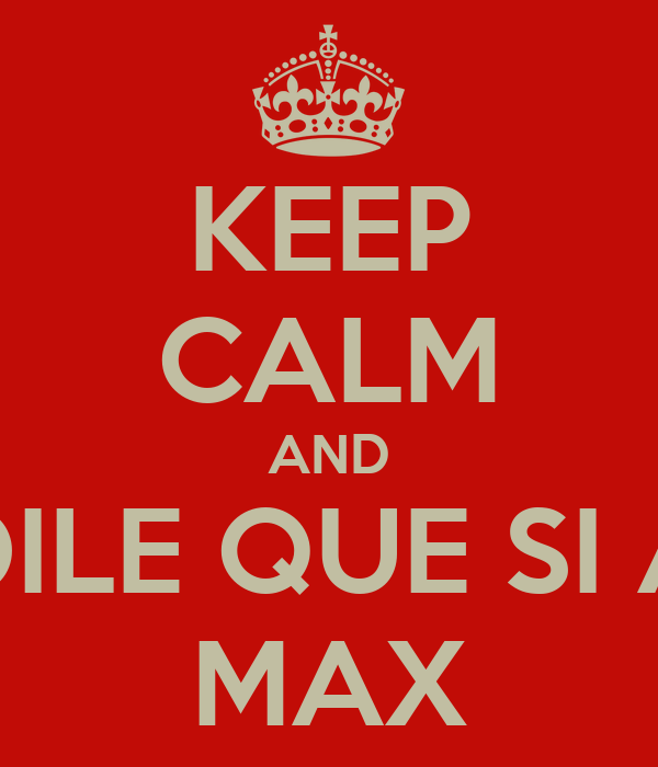 KEEP CALM AND DILE QUE SI A MAX