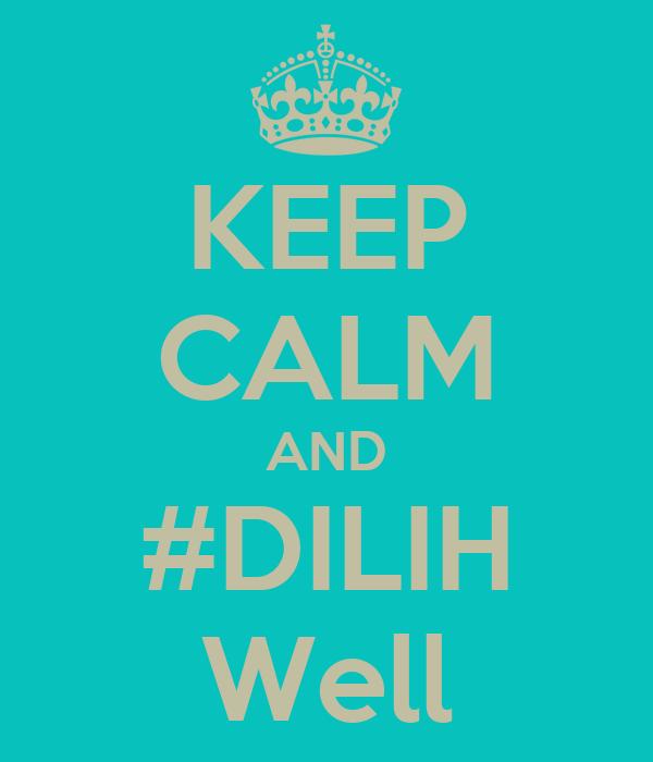 KEEP CALM AND #DILIH Well