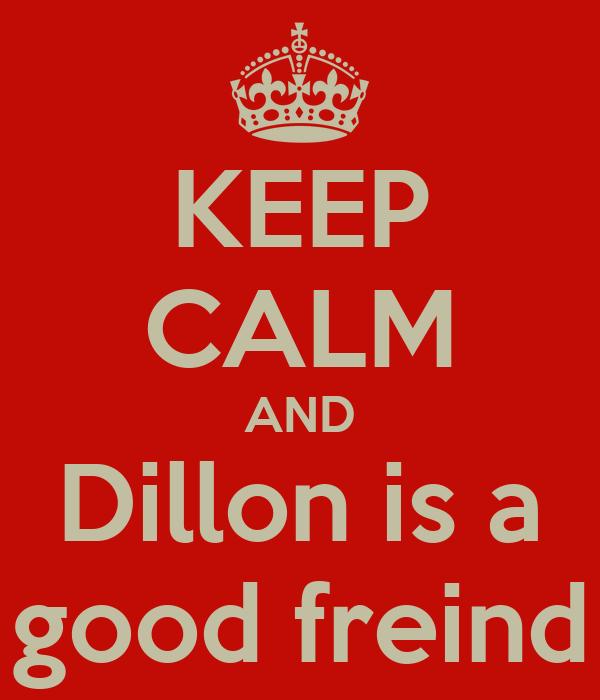 KEEP CALM AND Dillon is a good freind