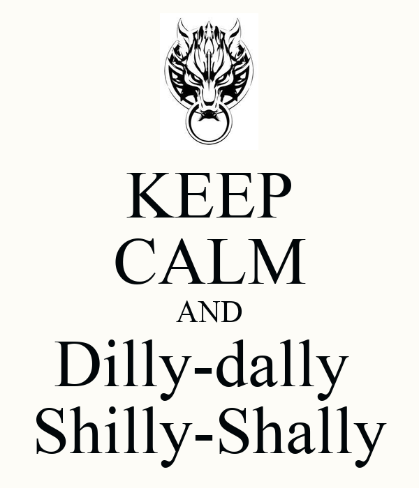 KEEP CALM AND Dilly-dally  Shilly-Shally