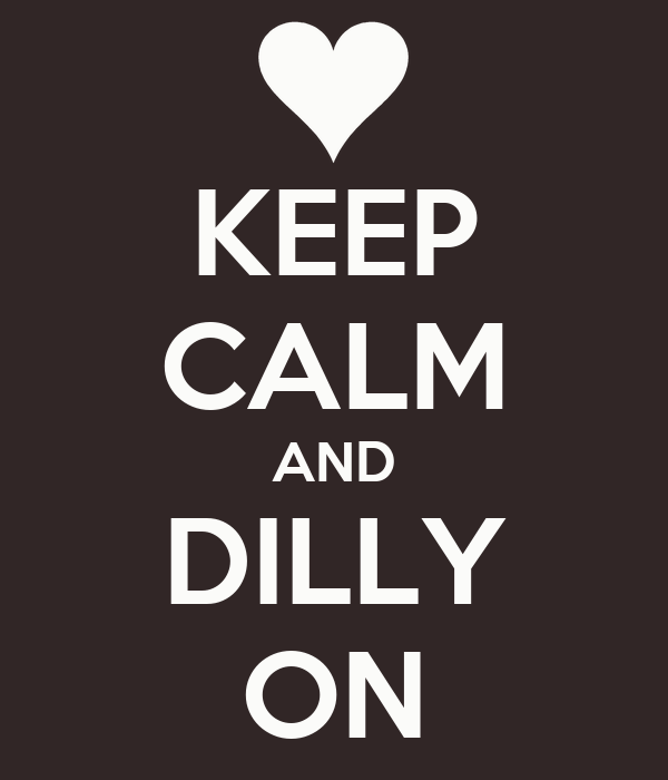 KEEP CALM AND DILLY ON